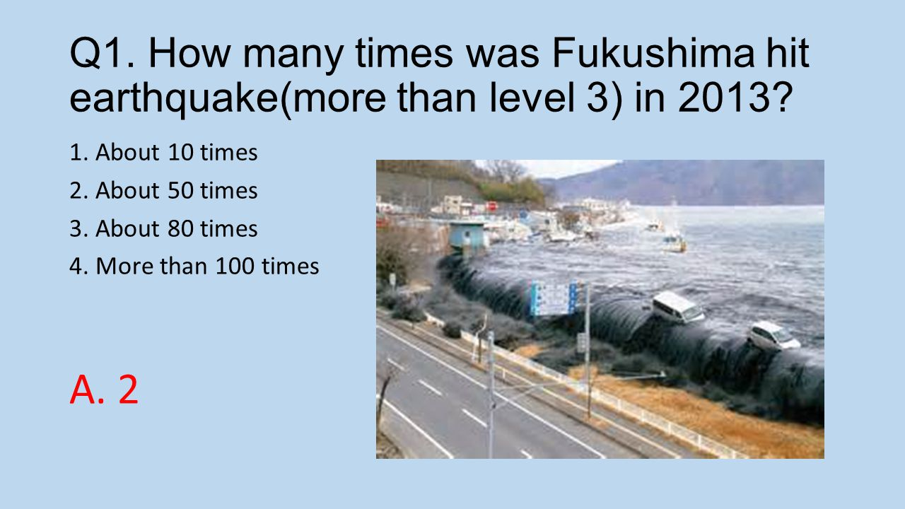 Q1. How many times was Fukushima hit earthquake(more than level 3) in 2013.