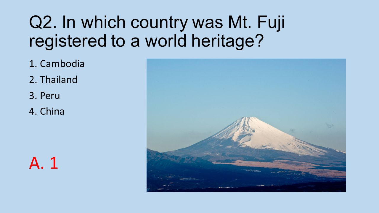 Q2. In which country was Mt. Fuji registered to a world heritage? 1. Cambodia 2. Thailand 3. Peru 4. China A. 1