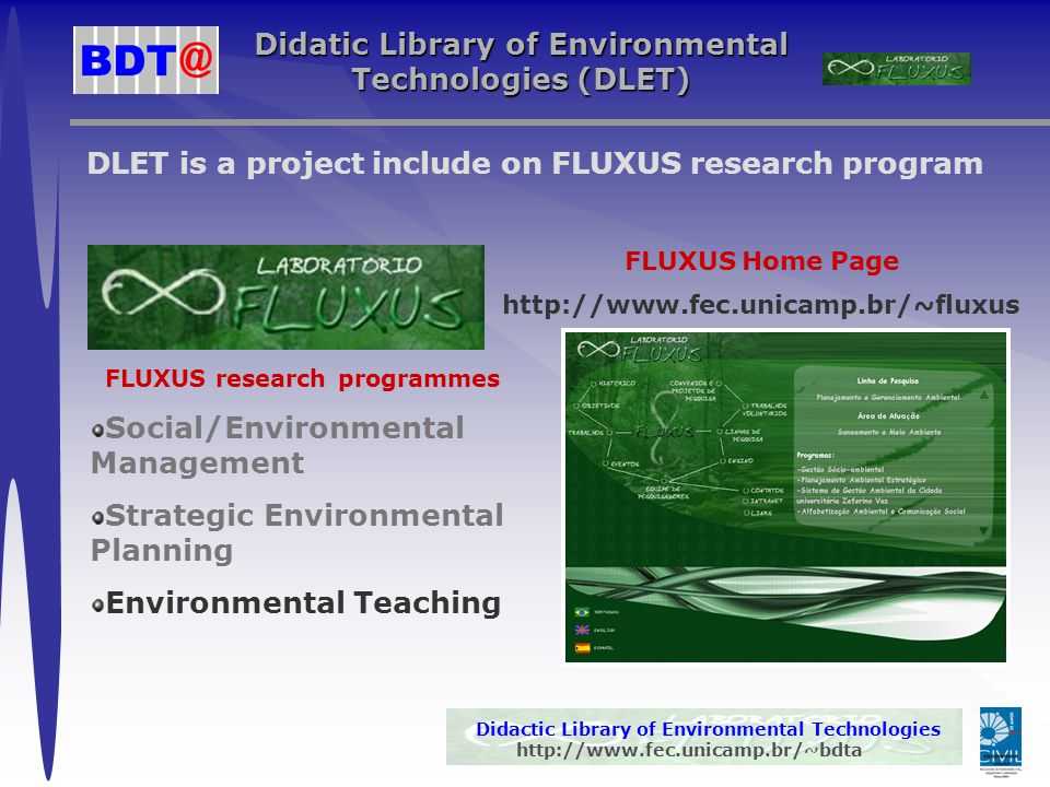 Didactic Library of Environmental Technologies http://www.fec.unicamp.br/~bdta Didatic Library of Environmental Technologies (DLET) DLET is a project include on FLUXUS research program FLUXUS research programmes Social/Environmental Management Strategic Environmental Planning Environmental Teaching FLUXUS Home Page http://www.fec.unicamp.br/~fluxus