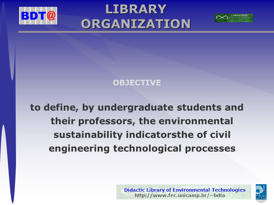 Didactic Library of Environmental Technologies http://www.fec.unicamp.br/~bdta LIBRARY ORGANIZATION OBJECTIVE to define, by undergraduate students and their professors, the environmental sustainability indicatorsthe of civil engineering technological processes