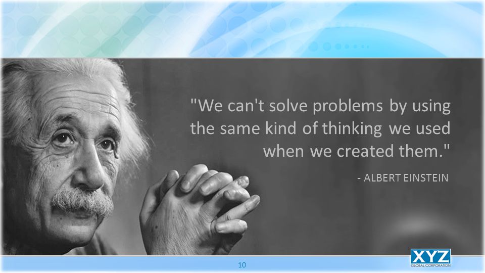 We can t solve problems by using the same kind of thinking we used when we created them. - ALBERT EINSTEIN 10