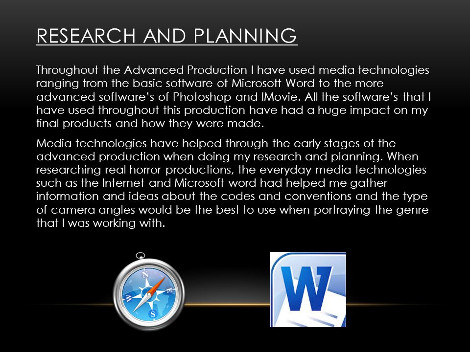 RESEARCH AND PLANNING Throughout the Advanced Production I have used media technologies ranging from the basic software of Microsoft Word to the more advanced software's of Photoshop and IMovie.