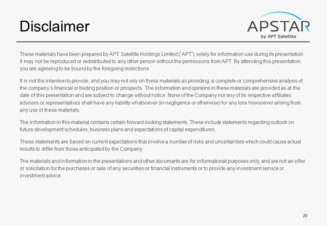 Disclaimer These materials have been prepared by APT Satellite Holdings Limited ( APT ) solely for information use during its presentation.