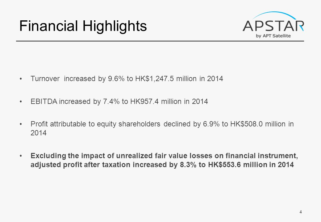 Financial Highlights Turnover increased by 9.6% to HK$1,247.5 million in 2014 EBITDA increased by 7.4% to HK957.4 million in 2014 Profit attributable to equity shareholders declined by 6.9% to HK$508.0 million in 2014 Excluding the impact of unrealized fair value losses on financial instrument, adjusted profit after taxation increased by 8.3% to HK$553.6 million in 2014 4