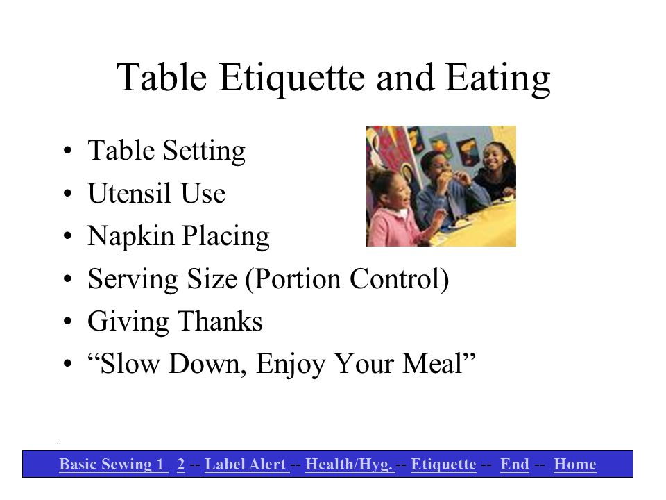 "Table Etiquette and Eating Table Setting Utensil Use Napkin Placing Serving Size (Portion Control) Giving Thanks ""Slow Down, Enjoy Your Meal"". Basic S"