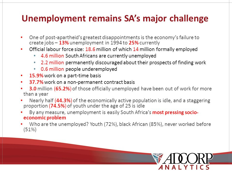 Unemployment remains SA's major challenge One of post-apartheid's greatest disappointments is the economy's failure to create jobs – 13% unemployment in 1994 to 25% currently Official labour force size: 18.6 million of which 14 million formally employed 4.6 million South Africans are currently unemployed 2.2 million permanently discouraged about their prospects of finding work 0.6 million people underemployed 15.9% work on a part-time basis 37.7% work on a non-permanent contract basis 3.0 million (65.2%) of those officially unemployed have been out of work for more than a year Nearly half (44.3%) of the economically active population is idle, and a staggering proportion (74.5%) of youth under the age of 25 is idle By any measure, unemployment is easily South Africa's most pressing socio- economic problem Who are the unemployed.