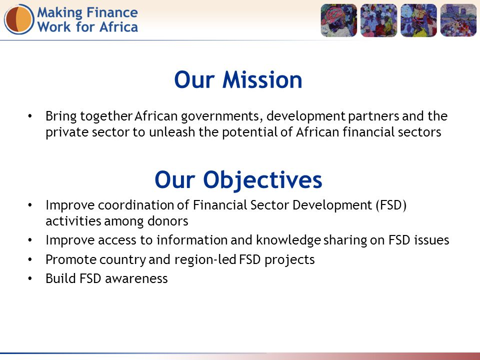 Our Mission Bring together African governments, development partners and the private sector to unleash the potential of African financial sectors Our Objectives Improve coordination of Financial Sector Development (FSD) activities among donors Improve access to information and knowledge sharing on FSD issues Promote country and region-led FSD projects Build FSD awareness