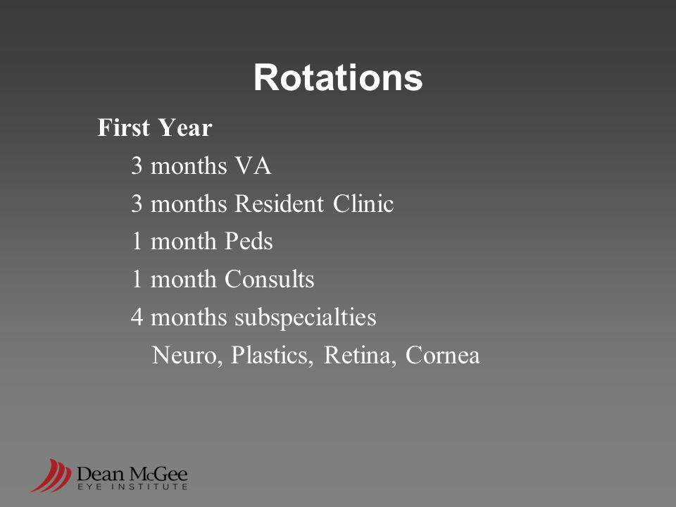 Rotations First Year 3 months VA 3 months Resident Clinic 1 month Peds 1 month Consults 4 months subspecialties Neuro, Plastics, Retina, Cornea