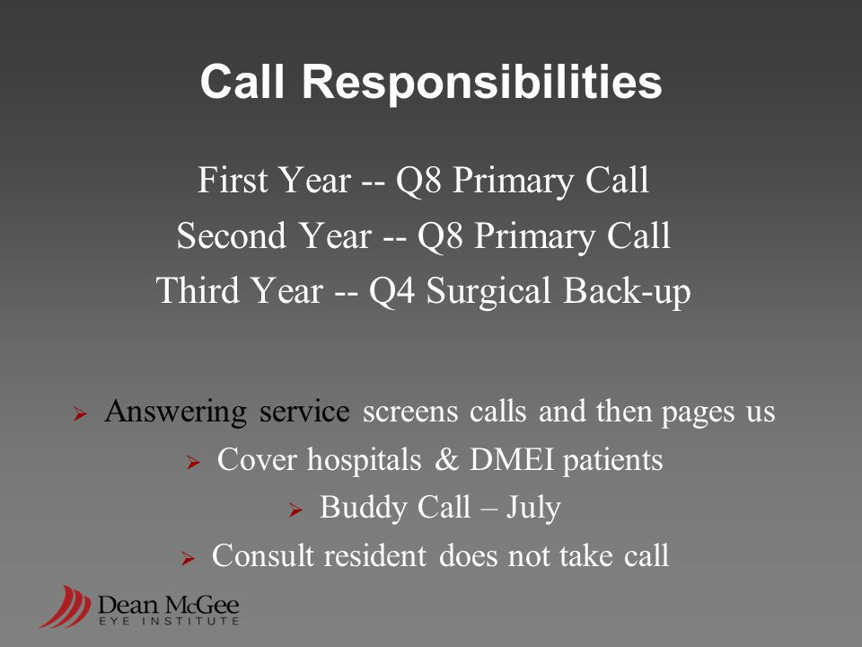 Call Responsibilities First Year -- Q8 Primary Call Second Year -- Q8 Primary Call Third Year -- Q4 Surgical Back-up  Answering service screens calls and then pages us  Cover hospitals & DMEI patients  Buddy Call – July  Consult resident does not take call