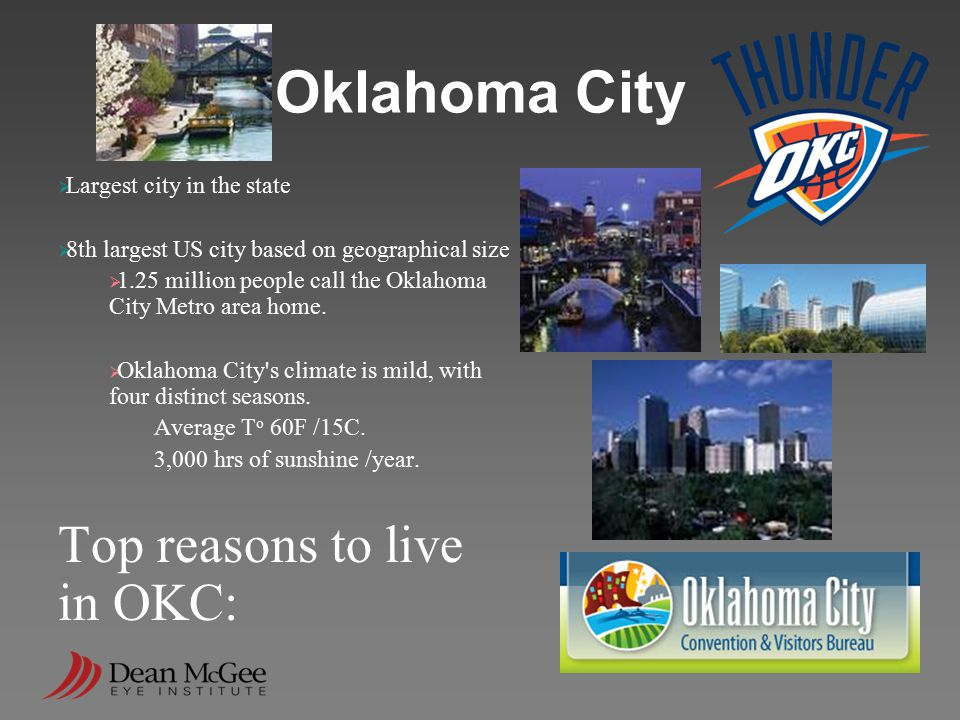 Oklahoma City  Largest city in the state  8th largest US city based on geographical size  1.25 million people call the Oklahoma City Metro area hom