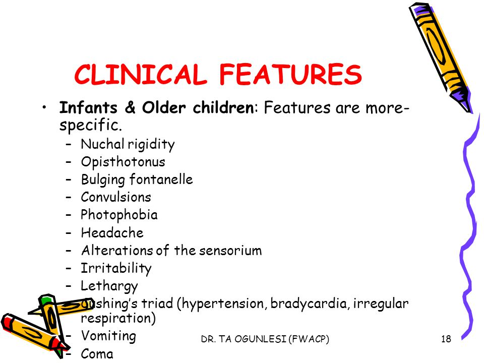 DR. TA OGUNLESI (FWACP)18 CLINICAL FEATURES Infants & Older children: Features are more- specific. –Nuchal rigidity –Opisthotonus –Bulging fontanelle