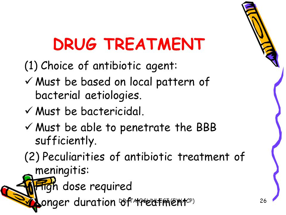 DR. TA OGUNLESI (FWACP)26 DRUG TREATMENT (1) Choice of antibiotic agent: Must be based on local pattern of bacterial aetiologies. Must be bactericidal