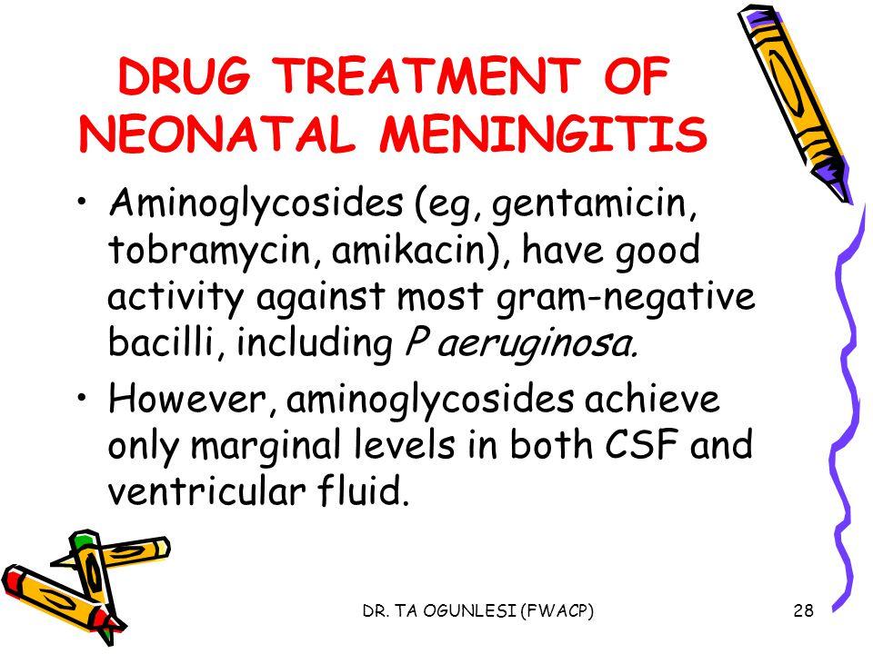 DR. TA OGUNLESI (FWACP)28 DRUG TREATMENT OF NEONATAL MENINGITIS Aminoglycosides (eg, gentamicin, tobramycin, amikacin), have good activity against mos