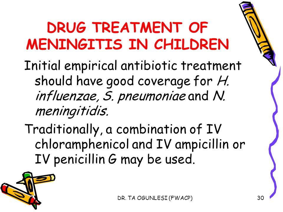 DR. TA OGUNLESI (FWACP)30 DRUG TREATMENT OF MENINGITIS IN CHILDREN Initial empirical antibiotic treatment should have good coverage for H. influenzae,
