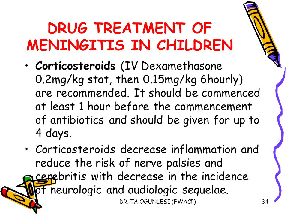 DR. TA OGUNLESI (FWACP)34 DRUG TREATMENT OF MENINGITIS IN CHILDREN Corticosteroids (IV Dexamethasone 0.2mg/kg stat, then 0.15mg/kg 6hourly) are recomm