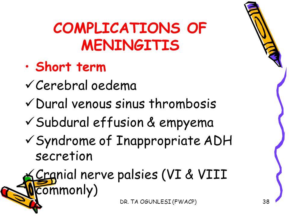 DR. TA OGUNLESI (FWACP)38 COMPLICATIONS OF MENINGITIS Short term Cerebral oedema Dural venous sinus thrombosis Subdural effusion & empyema Syndrome of