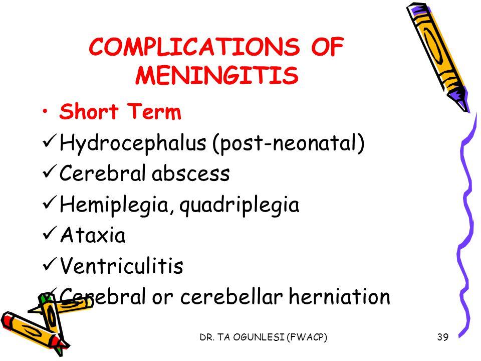 DR. TA OGUNLESI (FWACP)39 COMPLICATIONS OF MENINGITIS Short Term Hydrocephalus (post-neonatal) Cerebral abscess Hemiplegia, quadriplegia Ataxia Ventri