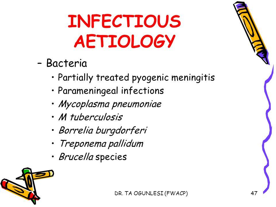 DR. TA OGUNLESI (FWACP)47 INFECTIOUS AETIOLOGY –Bacteria Partially treated pyogenic meningitis Parameningeal infections Mycoplasma pneumoniae M tuberc