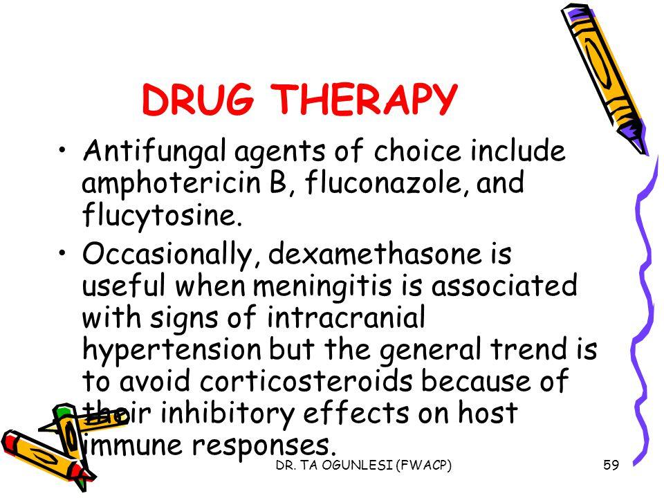 DR. TA OGUNLESI (FWACP)59 DRUG THERAPY Antifungal agents of choice include amphotericin B, fluconazole, and flucytosine. Occasionally, dexamethasone i
