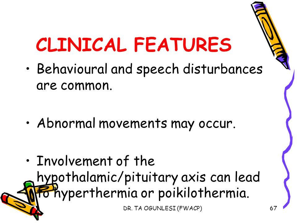 DR. TA OGUNLESI (FWACP)67 CLINICAL FEATURES Behavioural and speech disturbances are common. Abnormal movements may occur. Involvement of the hypothala