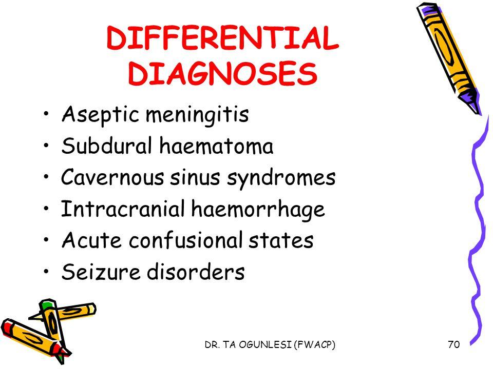 DR. TA OGUNLESI (FWACP)70 DIFFERENTIAL DIAGNOSES Aseptic meningitis Subdural haematoma Cavernous sinus syndromes Intracranial haemorrhage Acute confus