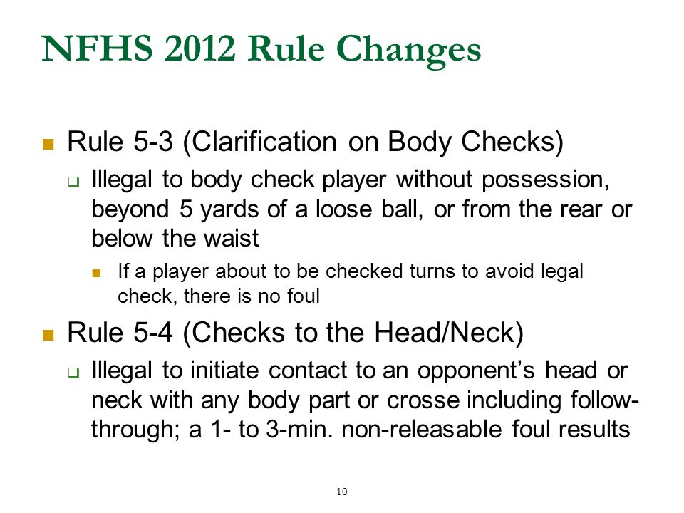 10 NFHS 2012 Rule Changes Rule 5-3 (Clarification on Body Checks)  Illegal to body check player without possession, beyond 5 yards of a loose ball, or from the rear or below the waist If a player about to be checked turns to avoid legal check, there is no foul Rule 5-4 (Checks to the Head/Neck)  Illegal to initiate contact to an opponent's head or neck with any body part or crosse including follow- through; a 1- to 3-min.