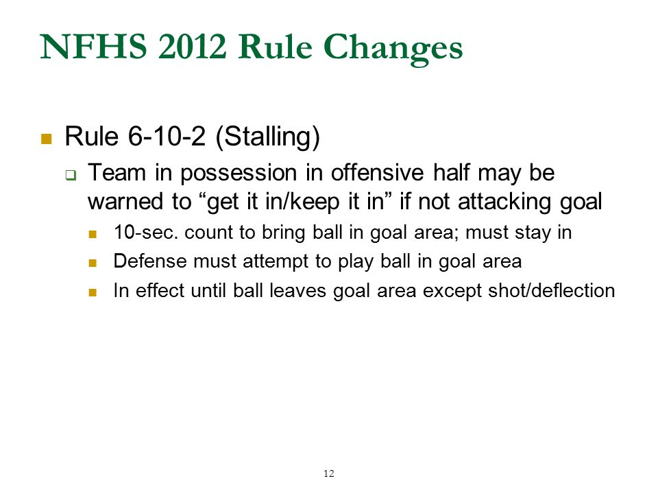 12 NFHS 2012 Rule Changes Rule 6-10-2 (Stalling)  Team in possession in offensive half may be warned to get it in/keep it in if not attacking goal 10-sec.