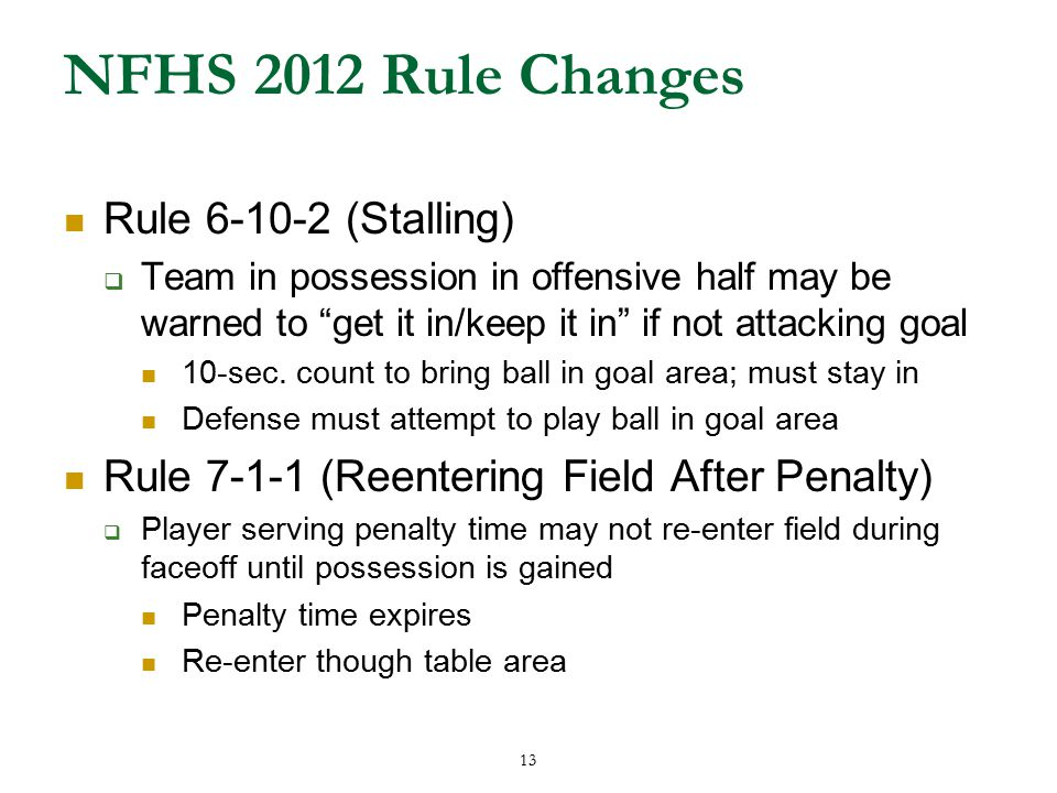 13 NFHS 2012 Rule Changes Rule 6-10-2 (Stalling)  Team in possession in offensive half may be warned to get it in/keep it in if not attacking goal 10-sec.