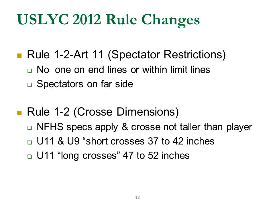18 USLYC 2012 Rule Changes Rule 1-2-Art 11 (Spectator Restrictions)  No one on end lines or within limit lines  Spectators on far side Rule 1-2 (Crosse Dimensions)  NFHS specs apply & crosse not taller than player  U11 & U9 short crosses 37 to 42 inches  U11 long crosses 47 to 52 inches