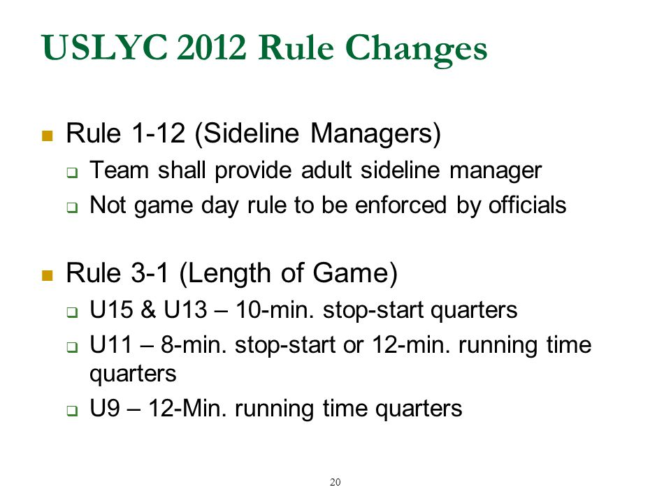 20 USLYC 2012 Rule Changes Rule 1-12 (Sideline Managers)  Team shall provide adult sideline manager  Not game day rule to be enforced by officials Rule 3-1 (Length of Game)  U15 & U13 – 10-min.