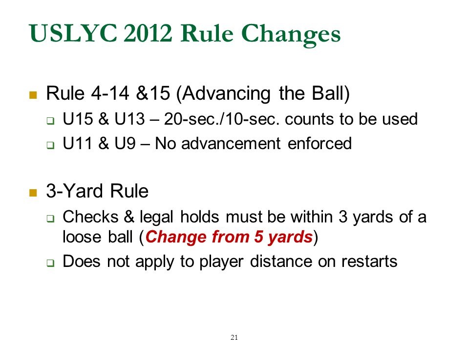 21 USLYC 2012 Rule Changes Rule 4-14 &15 (Advancing the Ball)  U15 & U13 – 20-sec./10-sec.
