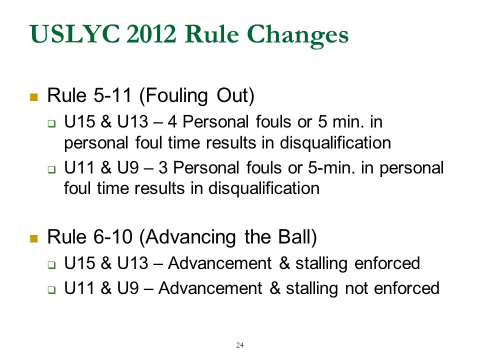 24 USLYC 2012 Rule Changes Rule 5-11 (Fouling Out)  U15 & U13 – 4 Personal fouls or 5 min.