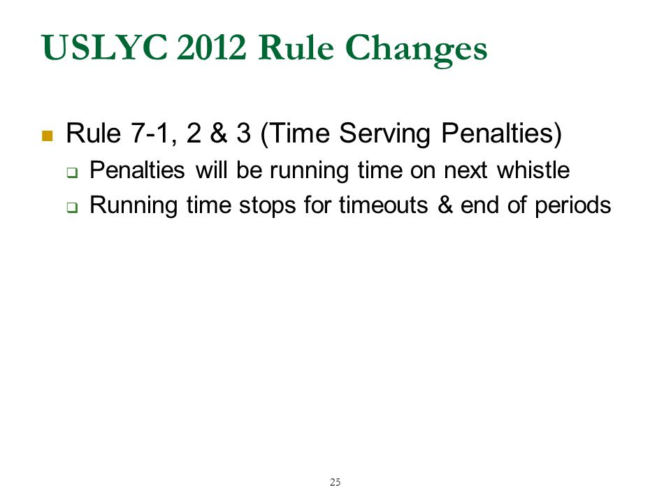 25 USLYC 2012 Rule Changes Rule 7-1, 2 & 3 (Time Serving Penalties)  Penalties will be running time on next whistle  Running time stops for timeouts & end of periods