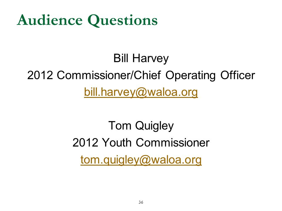 36 Audience Questions Bill Harvey 2012 Commissioner/Chief Operating Officer bill.harvey@waloa.org Tom Quigley 2012 Youth Commissioner tom.quigley@waloa.org