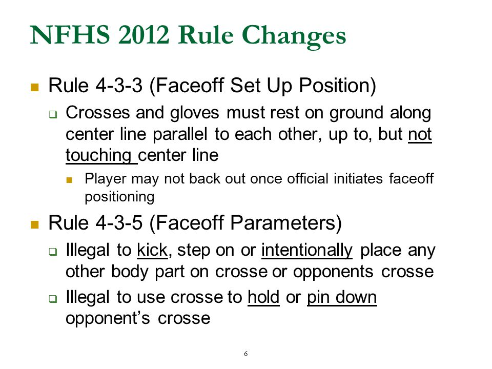 6 NFHS 2012 Rule Changes Rule 4-3-3 (Faceoff Set Up Position)  Crosses and gloves must rest on ground along center line parallel to each other, up to, but not touching center line Player may not back out once official initiates faceoff positioning Rule 4-3-5 (Faceoff Parameters)  Illegal to kick, step on or intentionally place any other body part on crosse or opponents crosse  Illegal to use crosse to hold or pin down opponent's crosse