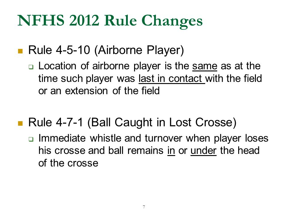 7 NFHS 2012 Rule Changes Rule 4-5-10 (Airborne Player)  Location of airborne player is the same as at the time such player was last in contact with the field or an extension of the field Rule 4-7-1 (Ball Caught in Lost Crosse)  Immediate whistle and turnover when player loses his crosse and ball remains in or under the head of the crosse