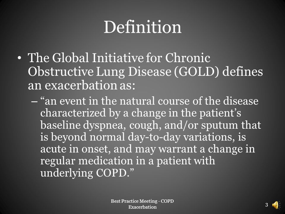 Definition The Global Initiative for Chronic Obstructive Lung Disease (GOLD) defines an exacerbation as: – an event in the natural course of the disease characterized by a change in the patient's baseline dyspnea, cough, and/or sputum that is beyond normal day-to-day variations, is acute in onset, and may warrant a change in regular medication in a patient with underlying COPD. Best Practice Meeting - COPD Exacerbation 3
