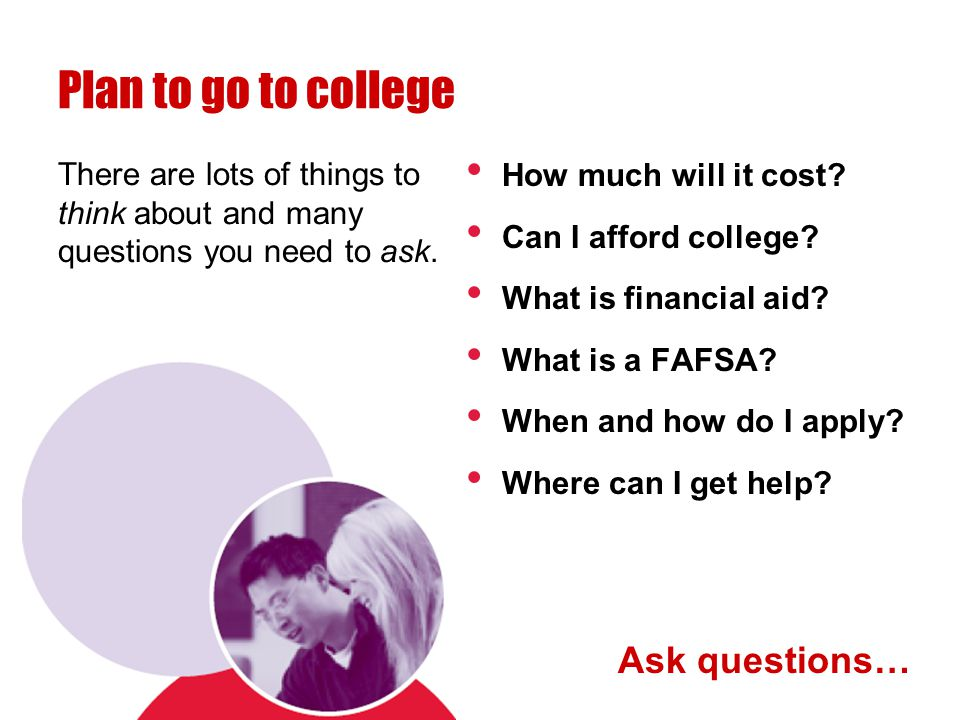 Plan to go to college There are lots of things to think about and many questions you need to ask.