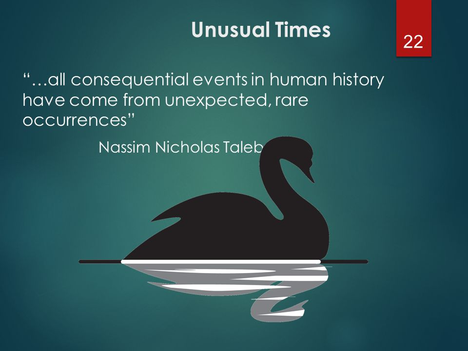 22 …all consequential events in human history have come from unexpected, rare occurrences Nassim Nicholas Taleb Unusual Times