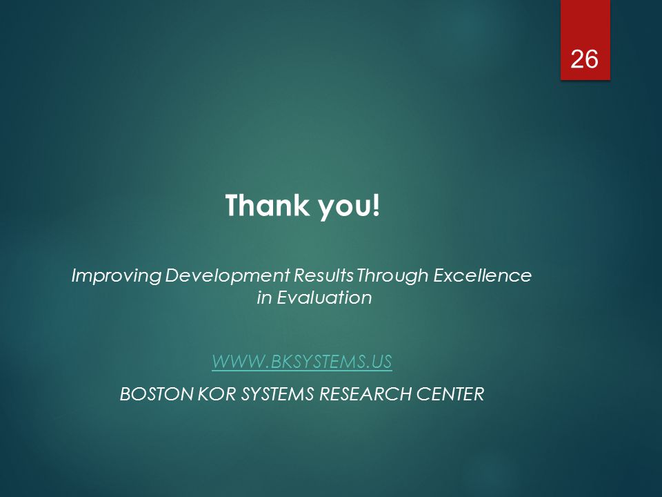 Thank you! Improving Development Results Through Excellence in Evaluation WWW.BKSYSTEMS.US BOSTON KOR SYSTEMS RESEARCH CENTER 26