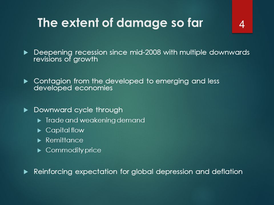 The extent of damage so far  Deepening recession since mid-2008 with multiple downwards revisions of growth  Contagion from the developed to emerging and less developed economies  Downward cycle through  Trade and weakening demand  Capital flow  Remittance  Commodity price  Reinforcing expectation for global depression and deflation 4