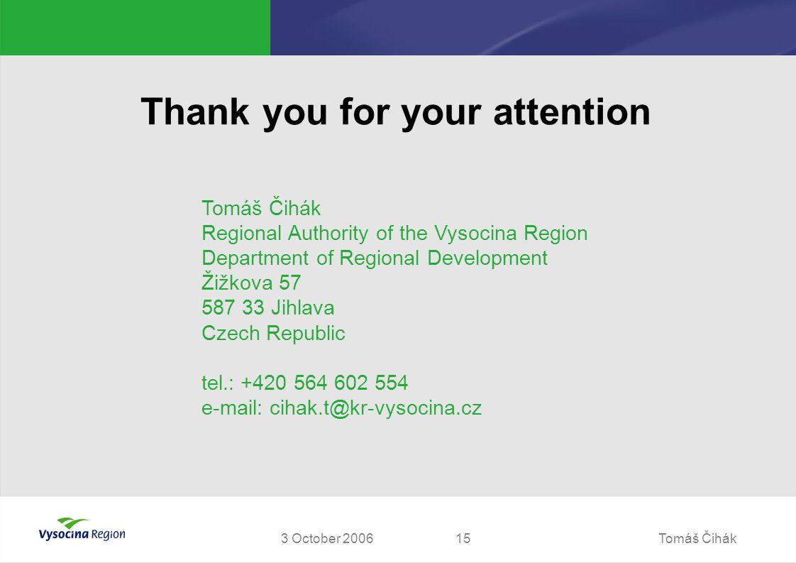 Tomáš Čihák153 October 2006 Thank you for your attention Tomáš Čihák Regional Authority of the Vysocina Region Department of Regional Development Žižk