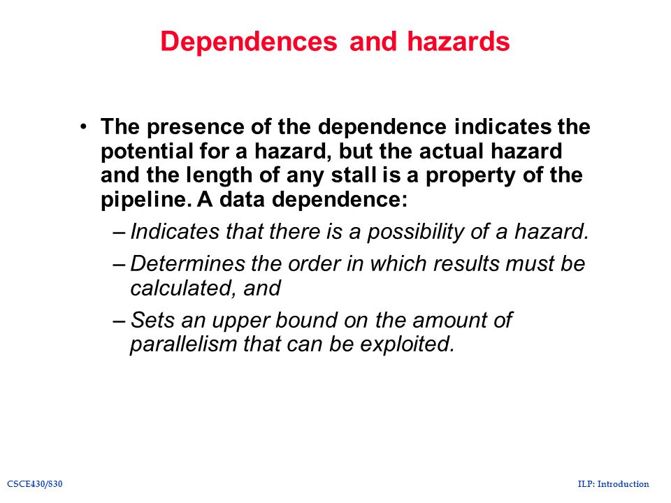 ILP: IntroductionCSCE430/830 Dependences and hazards The presence of the dependence indicates the potential for a hazard, but the actual hazard and th