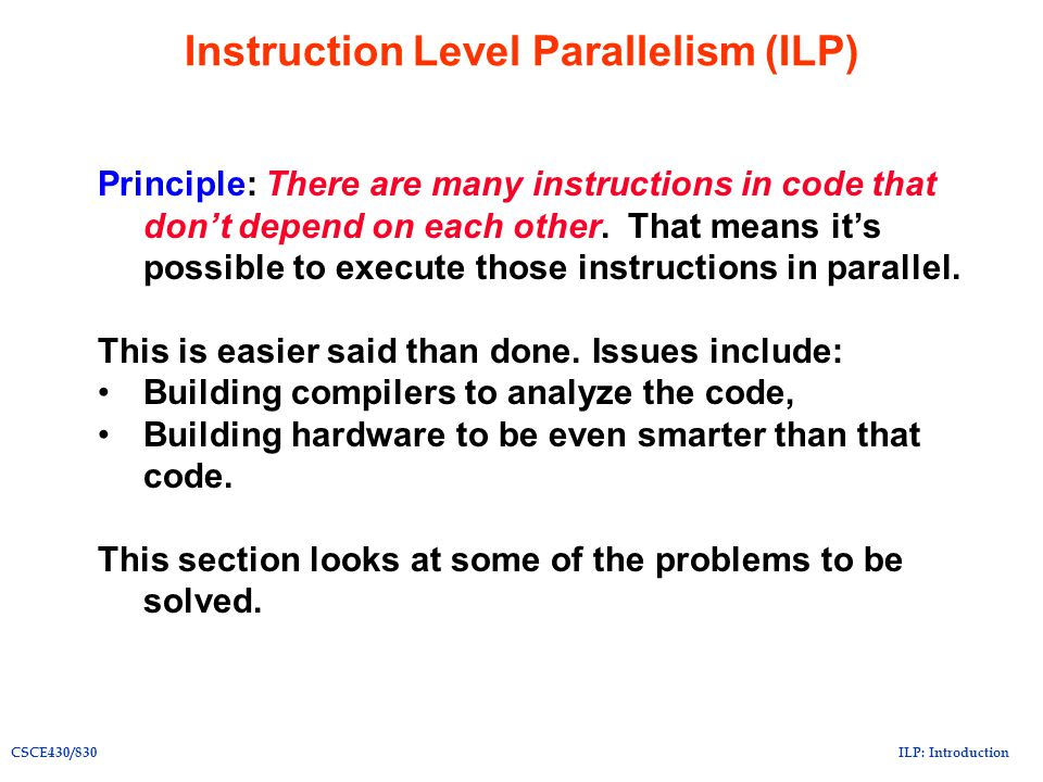 ILP: IntroductionCSCE430/830 Instruction Level Parallelism (ILP) Principle: There are many instructions in code that don't depend on each other. That