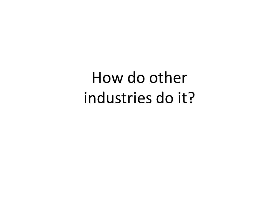 How do other industries do it?