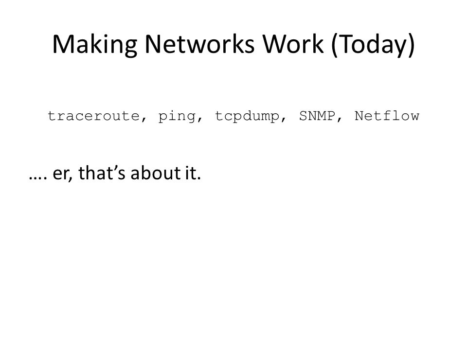 Making Networks Work (Today) traceroute, ping, tcpdump, SNMP, Netflow …. er, that's about it.