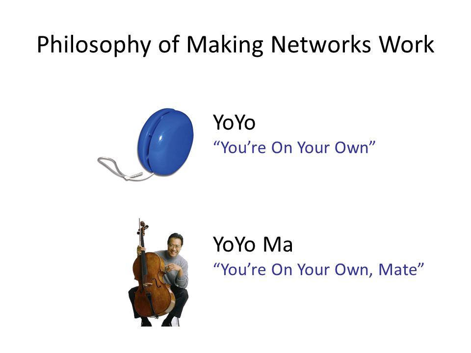 Philosophy of Making Networks Work YoYo You're On Your Own YoYo Ma You're On Your Own, Mate