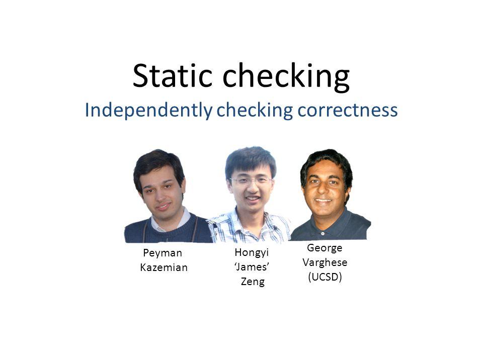 Static checking Independently checking correctness Peyman Kazemian Hongyi 'James' Zeng George Varghese (UCSD)