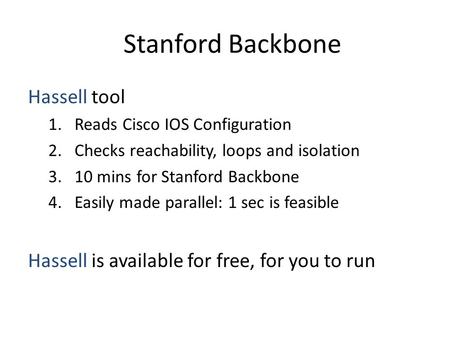 Stanford Backbone Hassell tool 1.Reads Cisco IOS Configuration 2.Checks reachability, loops and isolation 3.10 mins for Stanford Backbone 4.Easily made parallel: 1 sec is feasible Hassell is available for free, for you to run