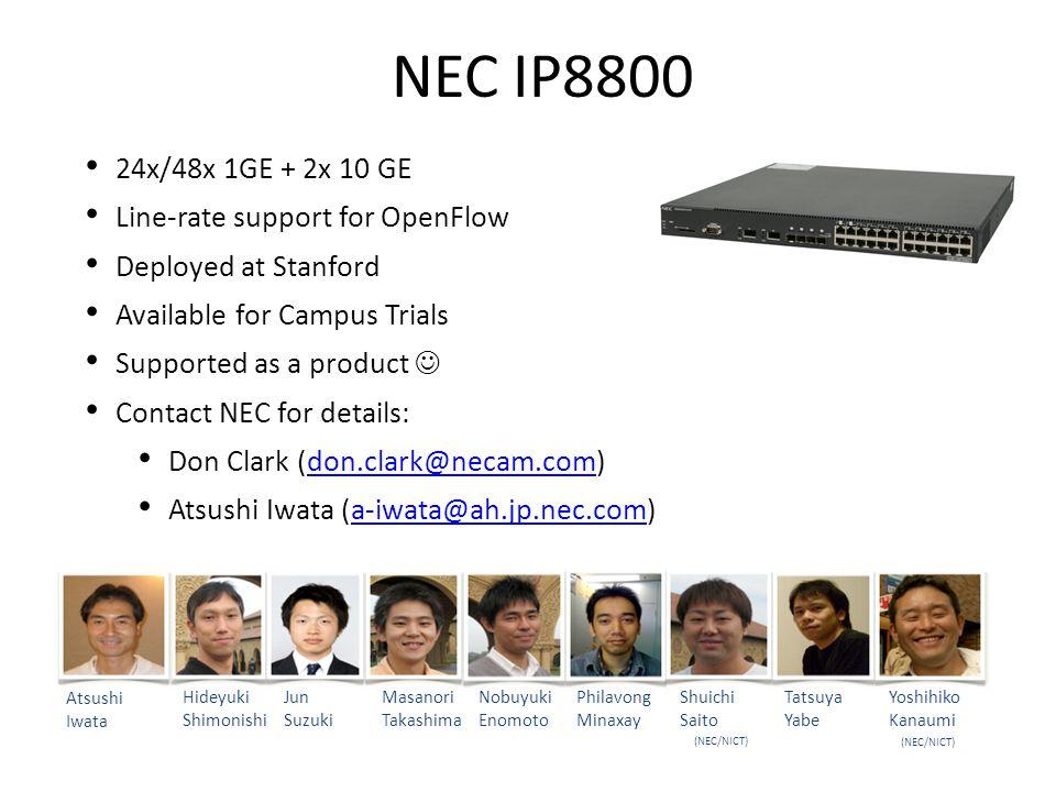 NEC IP8800 24x/48x 1GE + 2x 10 GE Line-rate support for OpenFlow Deployed at Stanford Available for Campus Trials Supported as a product Contact NEC for details: Don Clark (don.clark@necam.com)don.clark@necam.com Atsushi Iwata (a-iwata@ah.jp.nec.com)a-iwata@ah.jp.nec.com Hideyuki Shimonishi Jun Suzuki Masanori Takashima Nobuyuki Enomoto Philavong Minaxay Shuichi Saito Tatsuya Yabe Yoshihiko Kanaumi (NEC/NICT) Atsushi Iwata (NEC/NICT)